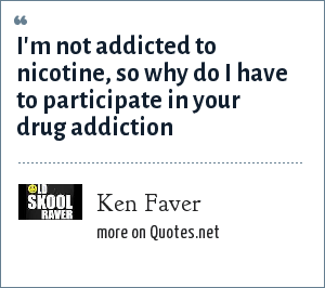 Ken Faver: I'm not addicted to nicotine, so why do I have to participate in your drug addiction