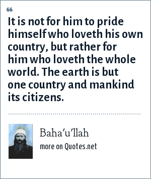 Baha'u'llah: It is not for him to pride himself who loveth his own country, but rather for him who loveth the whole world. The earth is but one country and mankind its citizens.