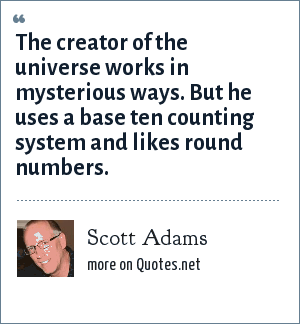 Scott Adams: The creator of the universe works in mysterious ways. But he uses a base ten counting system and likes round numbers.