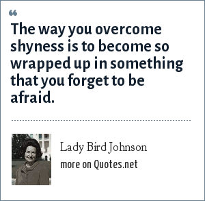 Lady Bird Johnson: The way you overcome shyness is to become so wrapped up in something that you forget to be afraid.