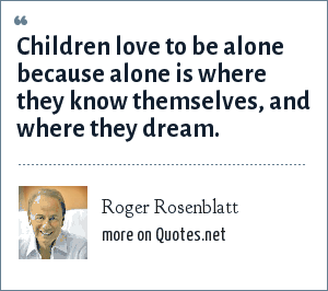 Roger Rosenblatt: Children love to be alone because alone is where they know themselves, and where they dream.