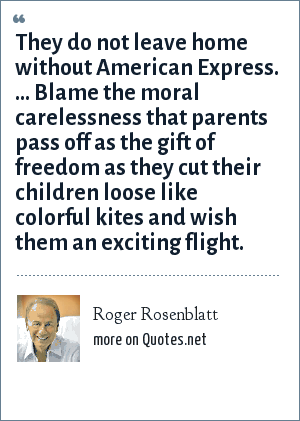 Roger Rosenblatt: They do not leave home without American Express. ... Blame the moral carelessness that parents pass off as the gift of freedom as they cut their children loose like colorful kites and wish them an exciting flight.