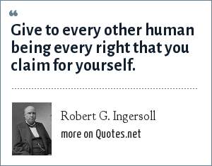 Robert G. Ingersoll: Give to every other human being every right that you claim for yourself.