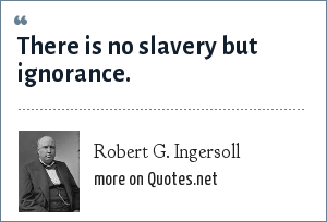 Robert G. Ingersoll: There is no slavery but ignorance.