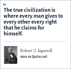 Robert G. Ingersoll: The true civilization is where every man gives to every other every right that he claims for himself.
