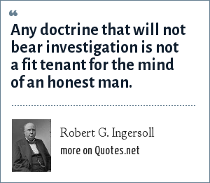 Robert G. Ingersoll: Any doctrine that will not bear investigation is not a fit tenant for the mind of an honest man.