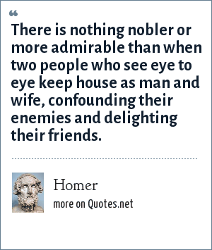 Homer: There is nothing nobler or more admirable than when two people who see eye to eye keep house as man and wife, confounding their enemies and delighting their friends.