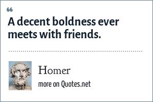 Homer: A decent boldness ever meets with friends.