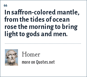 Homer: In saffron-colored mantle, from the tides of ocean rose the morning to bring light to gods and men.