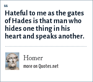 Homer: Hateful to me as the gates of Hades is that man who hides one thing in his heart and speaks another.