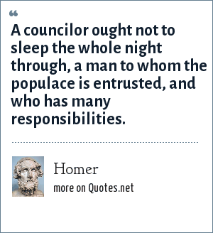 Homer: A councilor ought not to sleep the whole night through, a man to whom the populace is entrusted, and who has many responsibilities.