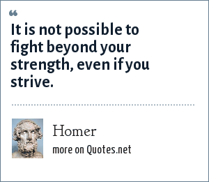 Homer: It is not possible to fight beyond your strength, even if you strive.