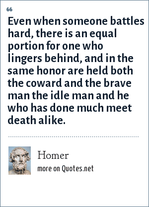 Homer: Even when someone battles hard, there is an equal portion for one who lingers behind, and in the same honor are held both the coward and the brave man the idle man and he who has done much meet death alike.