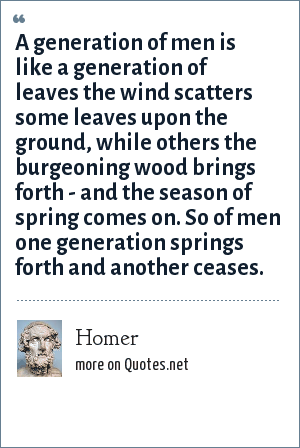 Homer: A generation of men is like a generation of leaves the wind scatters some leaves upon the ground, while others the burgeoning wood brings forth - and the season of spring comes on. So of men one generation springs forth and another ceases.