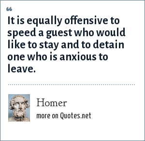 Homer: It is equally offensive to speed a guest who would like to stay and to detain one who is anxious to leave.