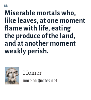 Homer: Miserable mortals who, like leaves, at one moment flame with life, eating the produce of the land, and at another moment weakly perish.