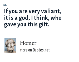 Homer: If you are very valiant, it is a god, I think, who gave you this gift.
