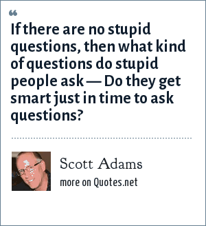 Scott Adams: If there are no stupid questions, then what kind of questions do stupid people ask Do they get smart just in time to ask questions