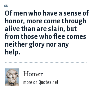 Homer: Of men who have a sense of honor, more come through alive than are slain, but from those who flee comes neither glory nor any help.