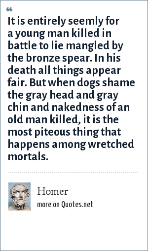 Homer: It is entirely seemly for a young man killed in battle to lie mangled by the bronze spear. In his death all things appear fair. But when dogs shame the gray head and gray chin and nakedness of an old man killed, it is the most piteous thing that happens among wretched mortals.