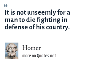 Homer: It is not unseemly for a man to die fighting in defense of his country.