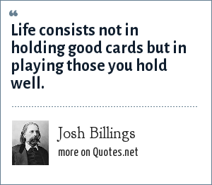 Josh Billings: Life consists not in holding good cards but in playing those you hold well.