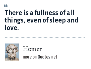 Homer: There is a fullness of all things, even of sleep and love.
