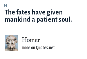 Homer: The fates have given mankind a patient soul.