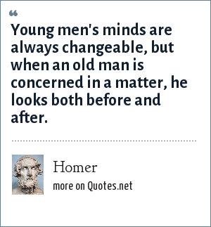 Homer: Young men's minds are always changeable, but when an old man is concerned in a matter, he looks both before and after.