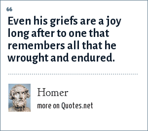 Homer: Even his griefs are a joy long after to one that remembers all that he wrought and endured.