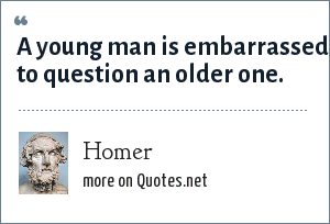 Homer: A young man is embarrassed to question an older one.