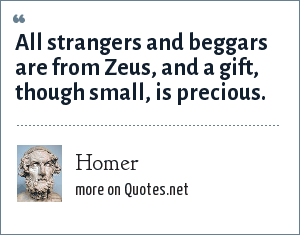 Homer: All strangers and beggars are from Zeus, and a gift, though small, is precious.