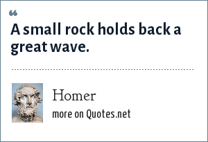 Homer: A small rock holds back a great wave.