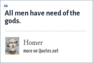 Homer: All men have need of the gods.