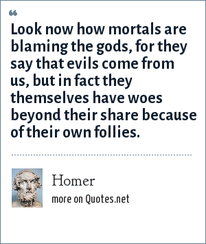 Homer: Look now how mortals are blaming the gods, for they say that evils come from us, but in fact they themselves have woes beyond their share because of their own follies.