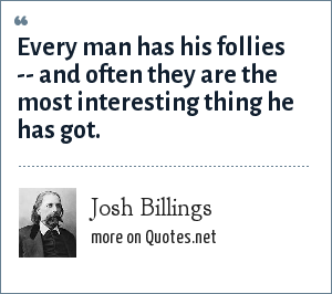 Josh Billings: Every man has his follies -- and often they are the most interesting thing he has got.