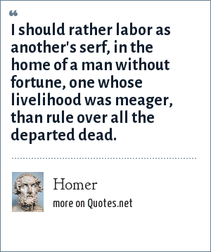 Homer: I should rather labor as another's serf, in the home of a man without fortune, one whose livelihood was meager, than rule over all the departed dead.