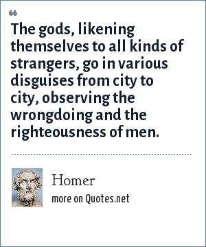 Homer: The gods, likening themselves to all kinds of strangers, go in various disguises from city to city, observing the wrongdoing and the righteousness of men.
