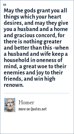 Homer: May the gods grant you all things which your heart desires, and may they give you a husband and a home and gracious concord, for there is nothing greater and better than this -when a husband and wife keep a household in oneness of mind, a great woe to their enemies and joy to their friends, and win high renown.