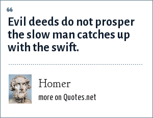 Homer: Evil deeds do not prosper the slow man catches up with the swift.