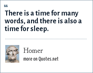 Homer: There is a time for many words, and there is also a time for sleep.