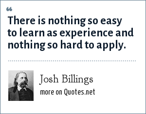 Josh Billings: There is nothing so easy to learn as experience and nothing so hard to apply.