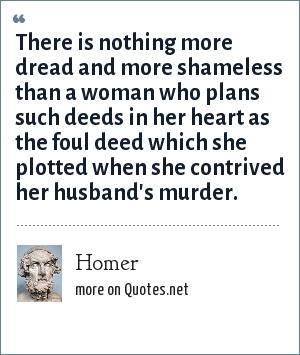 Homer: There is nothing more dread and more shameless than a woman who plans such deeds in her heart as the foul deed which she plotted when she contrived her husband's murder.