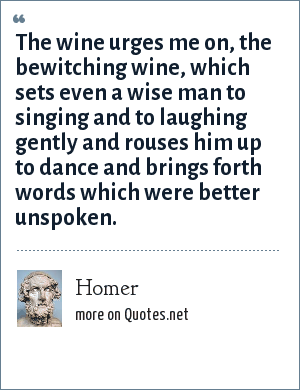 Homer: The wine urges me on, the bewitching wine, which sets even a wise man to singing and to laughing gently and rouses him up to dance and brings forth words which were better unspoken.