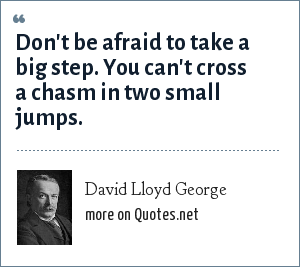 David Lloyd George: Don't be afraid to take a big step. You can't cross a chasm in two small jumps.