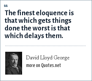 David Lloyd George: The finest eloquence is that which gets things done the worst is that which delays them.