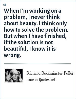 Richard Buckminster Fuller: When I'm working on a problem, I never think about beauty. I think only how to solve the problem. But when I have finished, if the solution is not beautiful, I know it is wrong.
