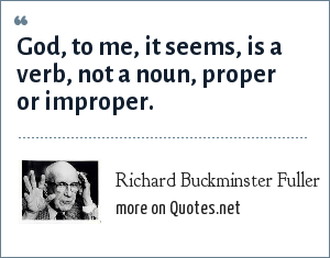Richard Buckminster Fuller: God, to me, it seems, is a verb, not a noun, proper or improper.