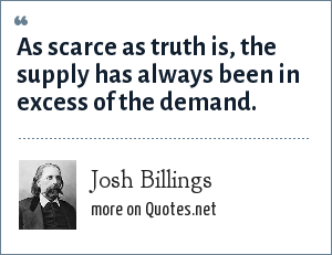Josh Billings: As scarce as truth is, the supply has always been in excess of the demand.
