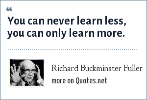 Richard Buckminster Fuller: You can never learn less, you can only learn more.